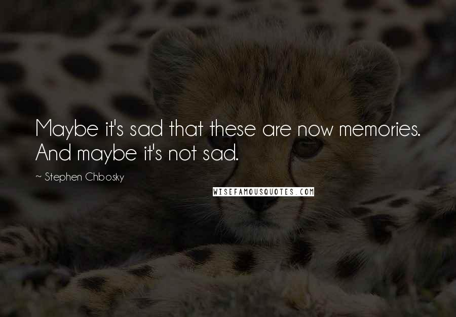 Stephen Chbosky quotes: Maybe it's sad that these are now memories. And maybe it's not sad.