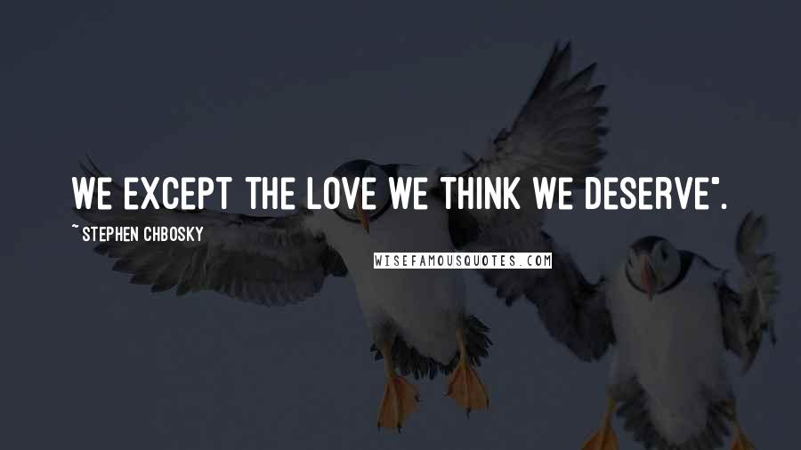 """Stephen Chbosky quotes: We except the love we think we deserve""""."""