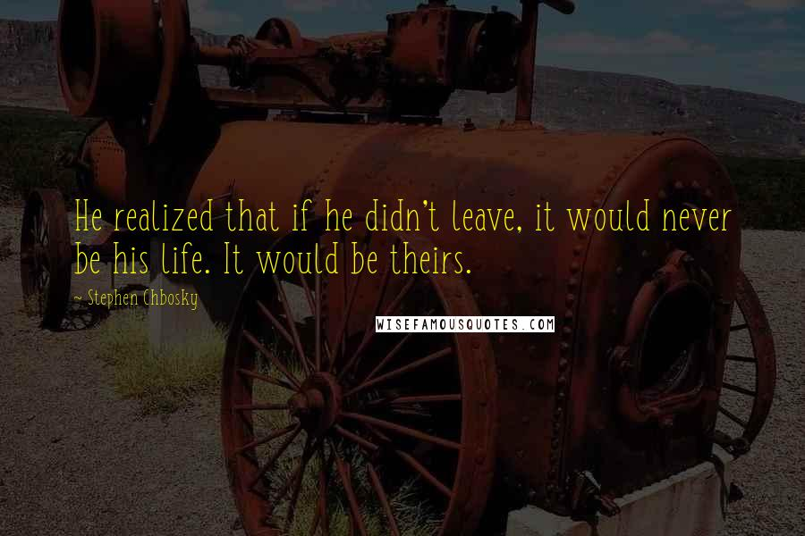 Stephen Chbosky quotes: He realized that if he didn't leave, it would never be his life. It would be theirs.