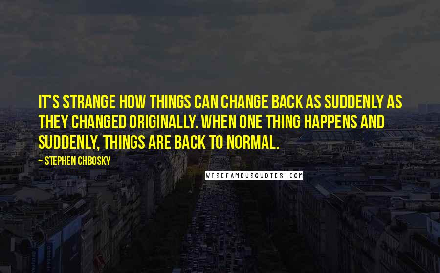 Stephen Chbosky quotes: It's strange how things can change back as suddenly as they changed originally. When one thing happens and suddenly, things are back to normal.