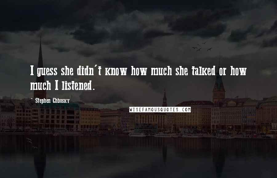 Stephen Chbosky quotes: I guess she didn't know how much she talked or how much I listened.