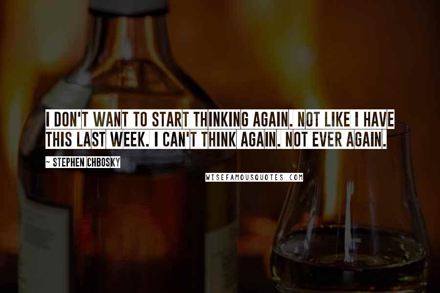 Stephen Chbosky quotes: I don't want to start thinking again. Not like I have this last week. I can't think again. Not ever again.