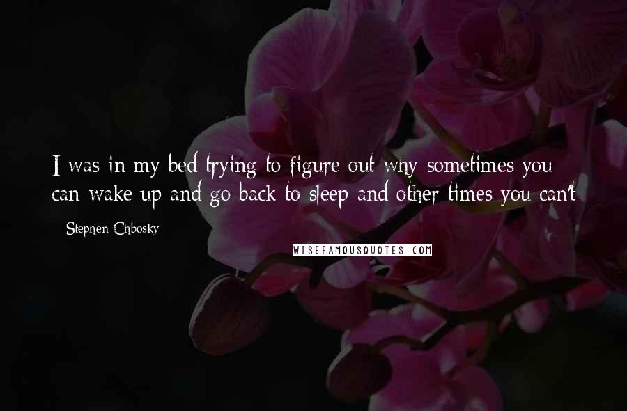 Stephen Chbosky quotes: I was in my bed trying to figure out why sometimes you can wake up and go back to sleep and other times you can't