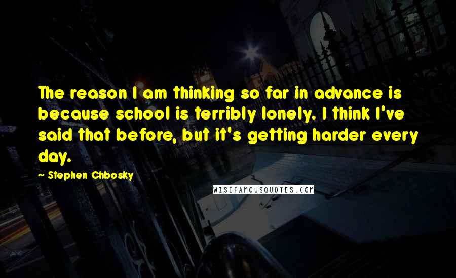 Stephen Chbosky quotes: The reason I am thinking so far in advance is because school is terribly lonely. I think I've said that before, but it's getting harder every day.