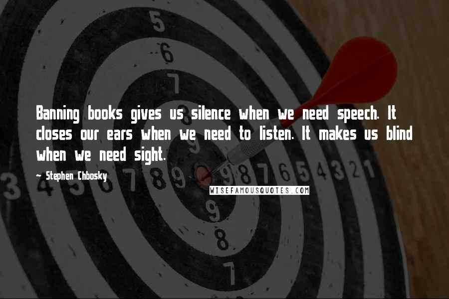 Stephen Chbosky quotes: Banning books gives us silence when we need speech. It closes our ears when we need to listen. It makes us blind when we need sight.
