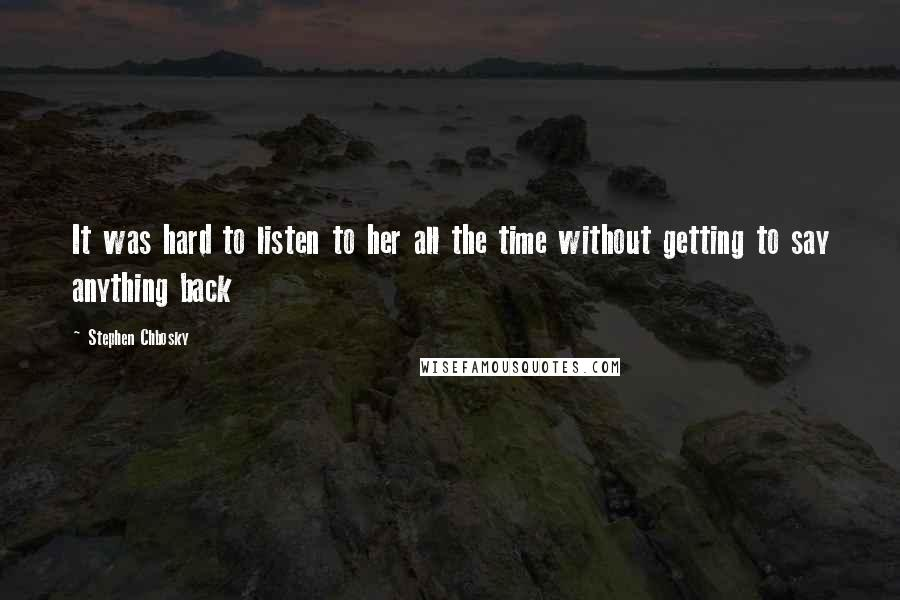 Stephen Chbosky quotes: It was hard to listen to her all the time without getting to say anything back