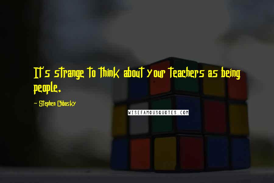 Stephen Chbosky quotes: It's strange to think about your teachers as being people.
