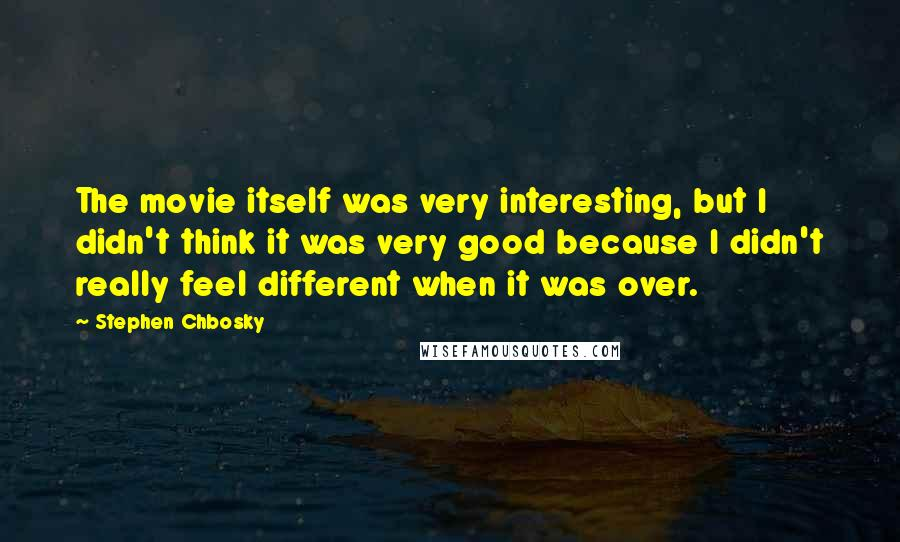 Stephen Chbosky quotes: The movie itself was very interesting, but I didn't think it was very good because I didn't really feel different when it was over.