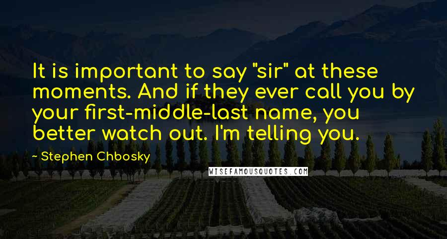 """Stephen Chbosky quotes: It is important to say """"sir"""" at these moments. And if they ever call you by your first-middle-last name, you better watch out. I'm telling you."""