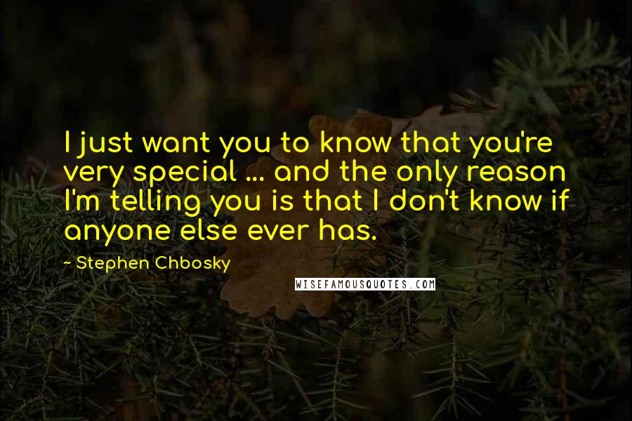 Stephen Chbosky quotes: I just want you to know that you're very special ... and the only reason I'm telling you is that I don't know if anyone else ever has.