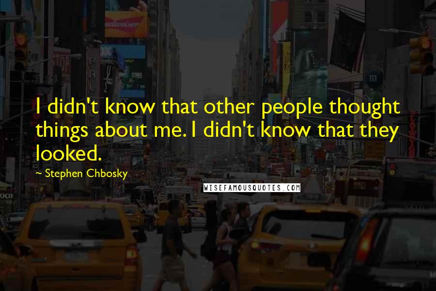 Stephen Chbosky quotes: I didn't know that other people thought things about me. I didn't know that they looked.