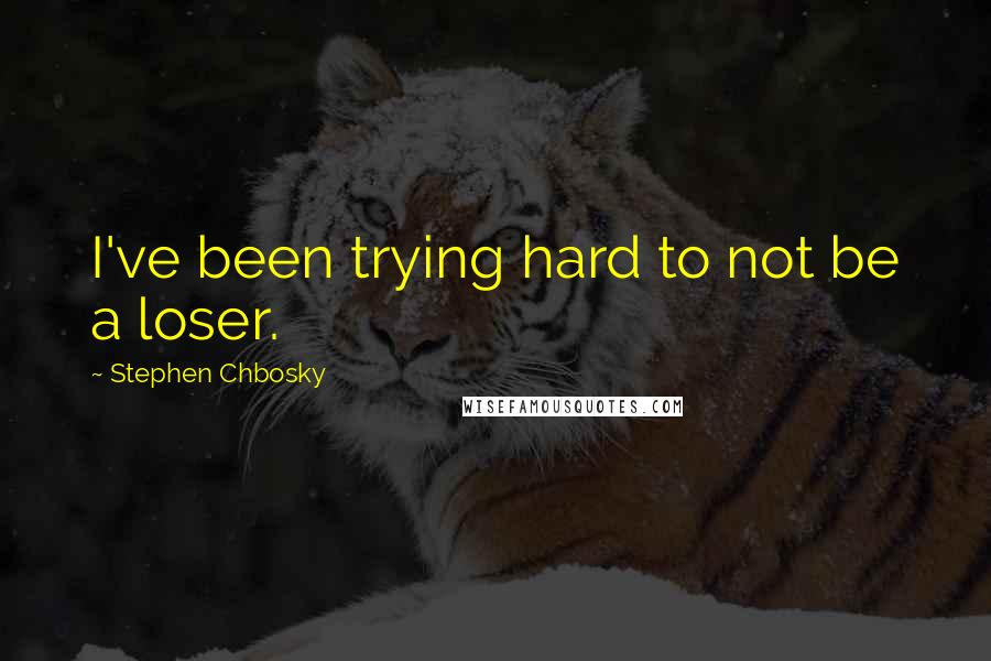 Stephen Chbosky quotes: I've been trying hard to not be a loser.