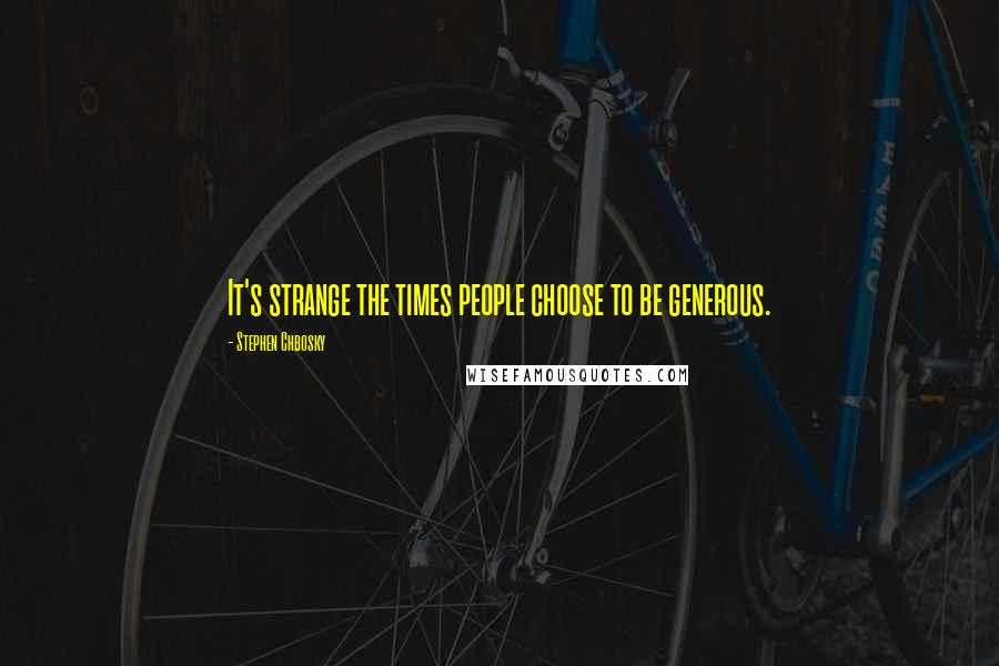 Stephen Chbosky quotes: It's strange the times people choose to be generous.