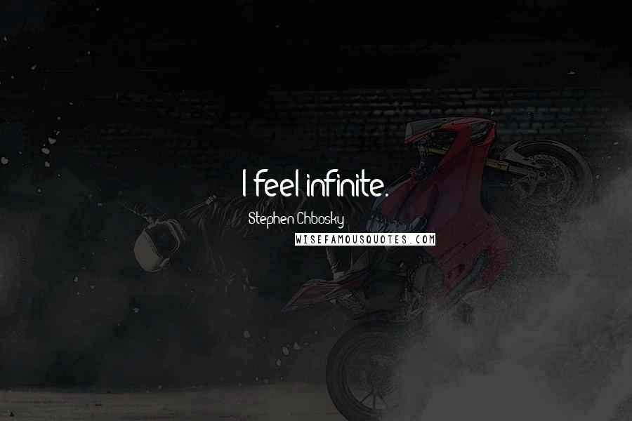 Stephen Chbosky quotes: I feel infinite.