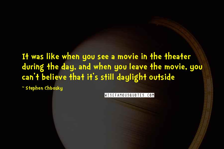 Stephen Chbosky quotes: It was like when you see a movie in the theater during the day, and when you leave the movie, you can't believe that it's still daylight outside
