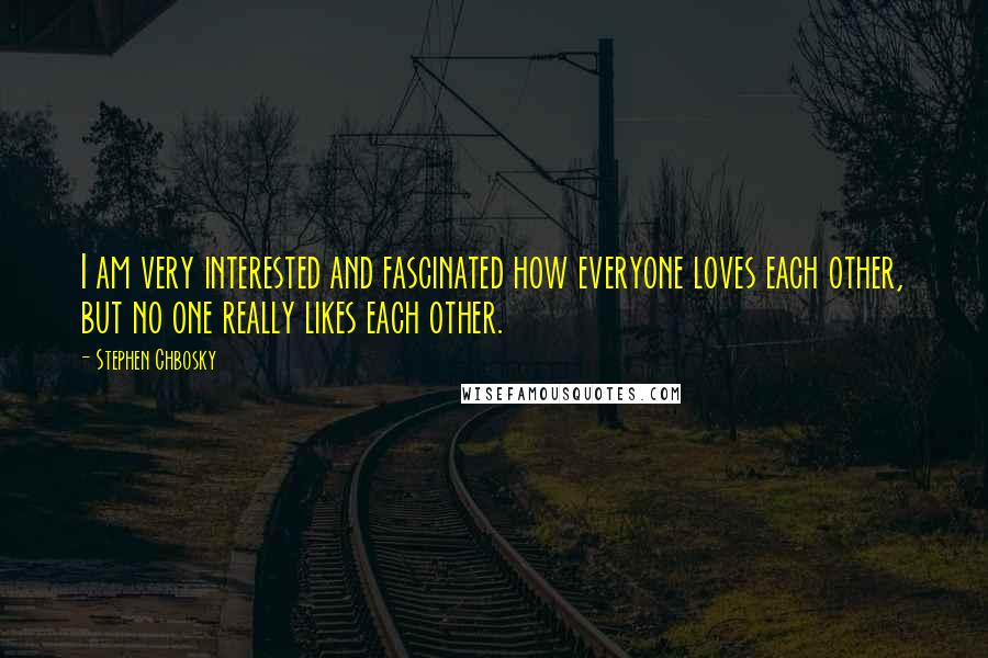 Stephen Chbosky quotes: I am very interested and fascinated how everyone loves each other, but no one really likes each other.