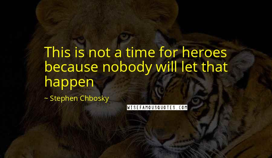 Stephen Chbosky quotes: This is not a time for heroes because nobody will let that happen