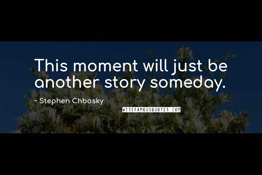 Stephen Chbosky quotes: This moment will just be another story someday.