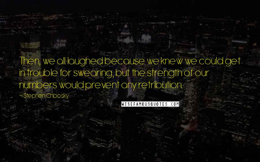 Stephen Chbosky quotes: Then, we all laughed because we knew we could get in trouble for swearing, but the strength of our numbers would prevent any retribution.