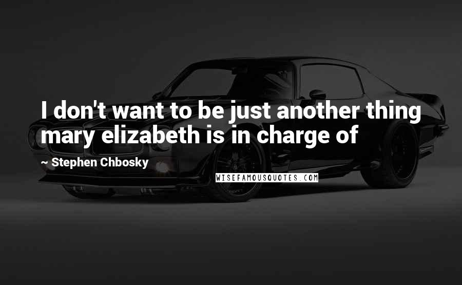 Stephen Chbosky quotes: I don't want to be just another thing mary elizabeth is in charge of