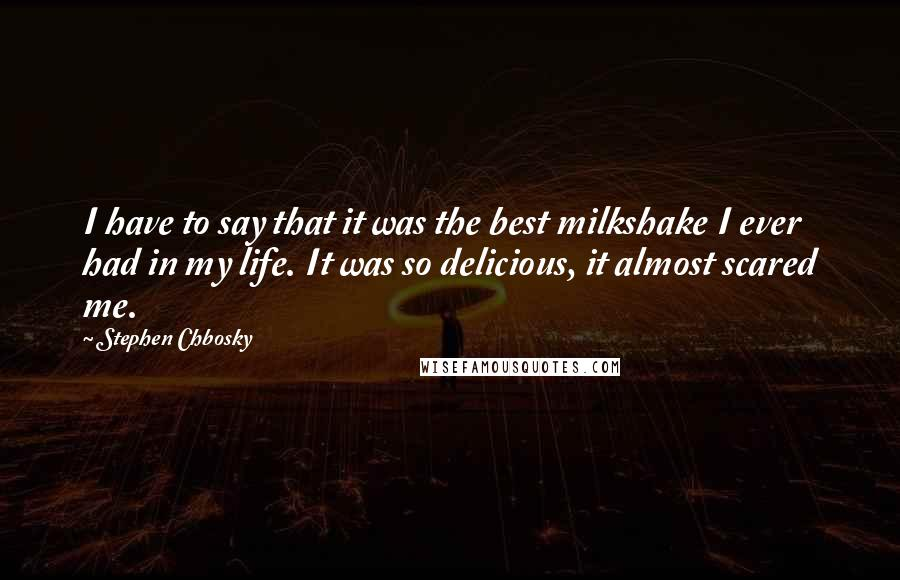 Stephen Chbosky quotes: I have to say that it was the best milkshake I ever had in my life. It was so delicious, it almost scared me.