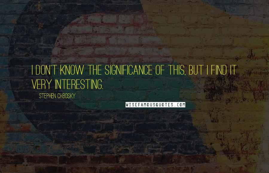 Stephen Chbosky quotes: I don't know the significance of this, but I find it very interesting.