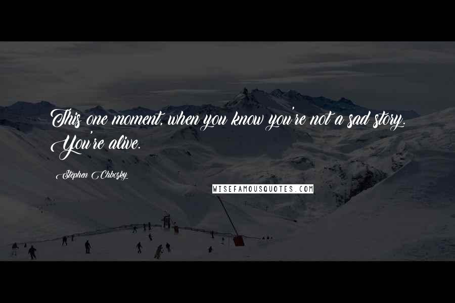 Stephen Chbosky quotes: This one moment, when you know you're not a sad story. You're alive.