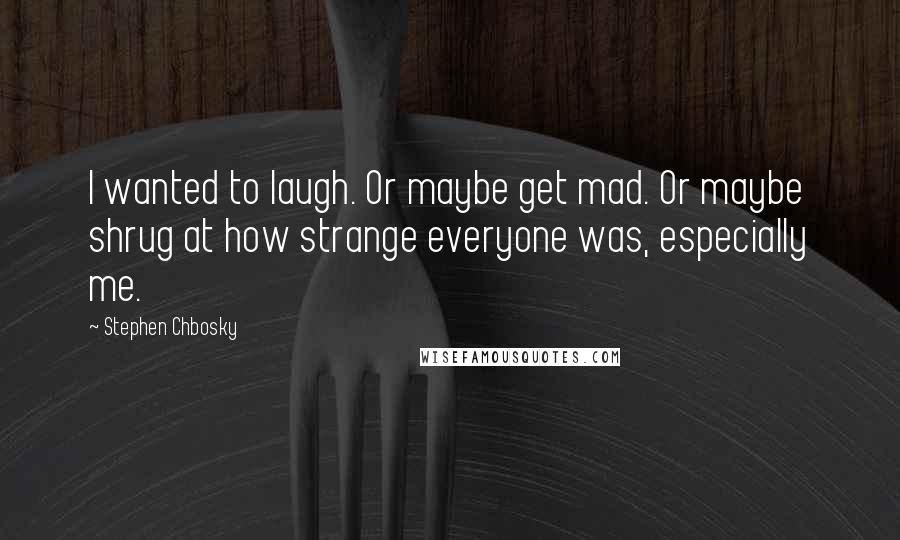 Stephen Chbosky quotes: I wanted to laugh. Or maybe get mad. Or maybe shrug at how strange everyone was, especially me.