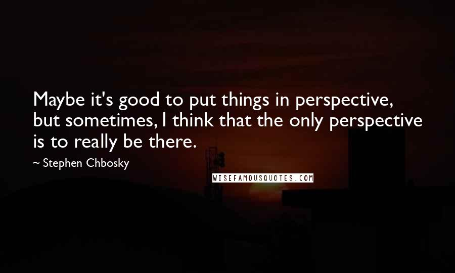 Stephen Chbosky quotes: Maybe it's good to put things in perspective, but sometimes, I think that the only perspective is to really be there.