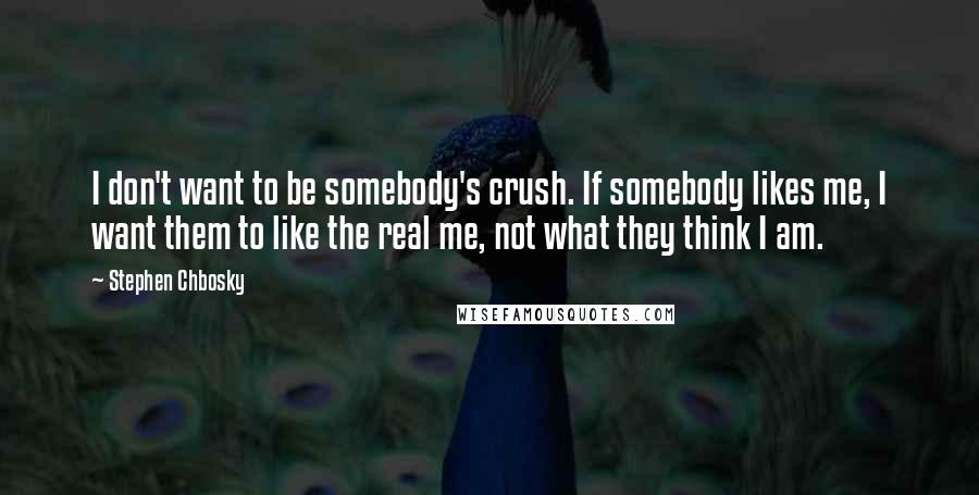 Stephen Chbosky quotes: I don't want to be somebody's crush. If somebody likes me, I want them to like the real me, not what they think I am.