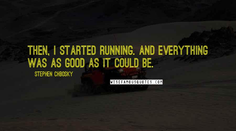 Stephen Chbosky quotes: Then, I started running. And everything was as good as it could be.