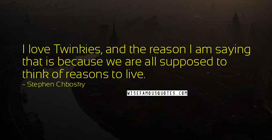 Stephen Chbosky quotes: I love Twinkies, and the reason I am saying that is because we are all supposed to think of reasons to live.