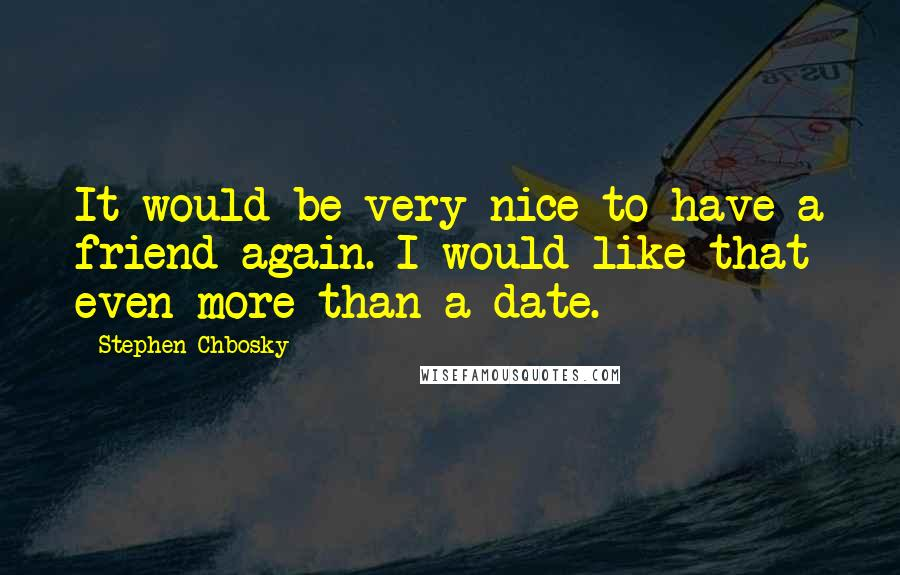 Stephen Chbosky quotes: It would be very nice to have a friend again. I would like that even more than a date.