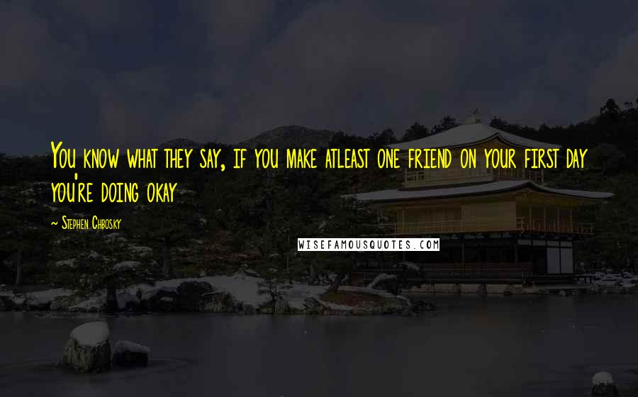 Stephen Chbosky quotes: You know what they say, if you make atleast one friend on your first day you're doing okay
