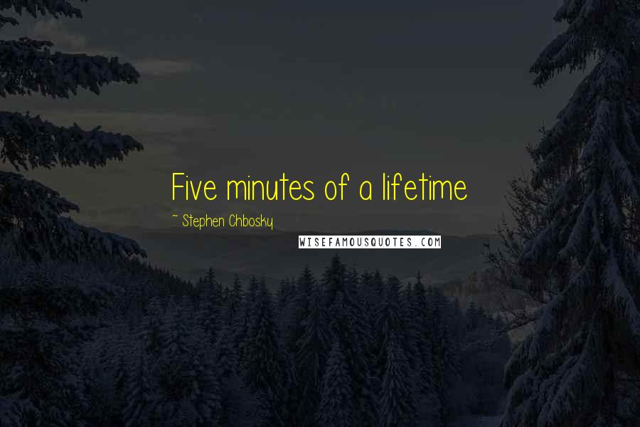 Stephen Chbosky quotes: Five minutes of a lifetime