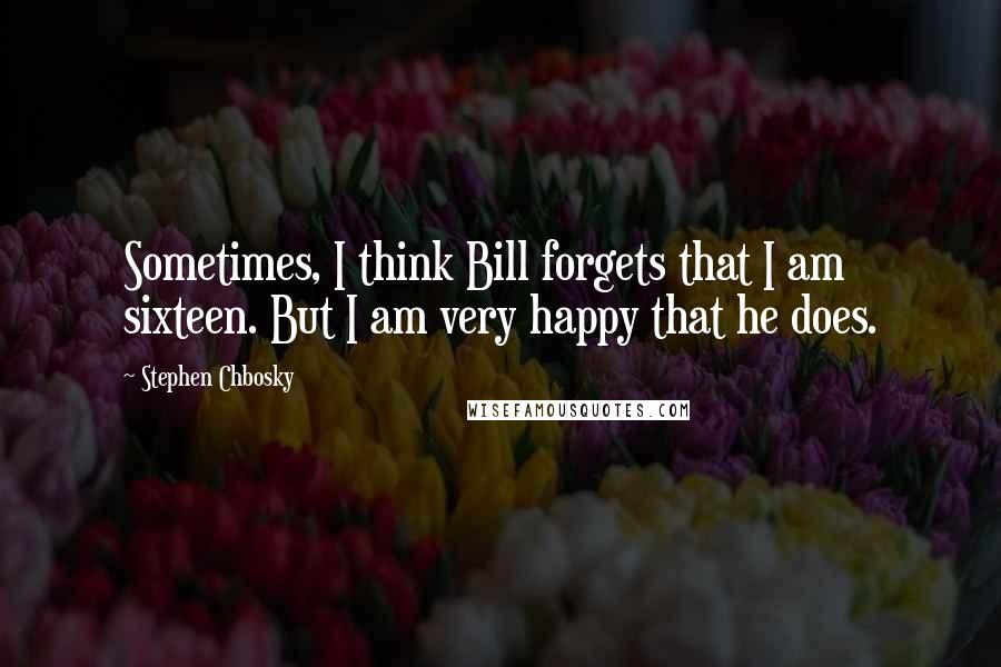 Stephen Chbosky quotes: Sometimes, I think Bill forgets that I am sixteen. But I am very happy that he does.