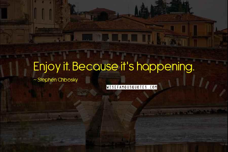 Stephen Chbosky quotes: Enjoy it. Because it's happening.