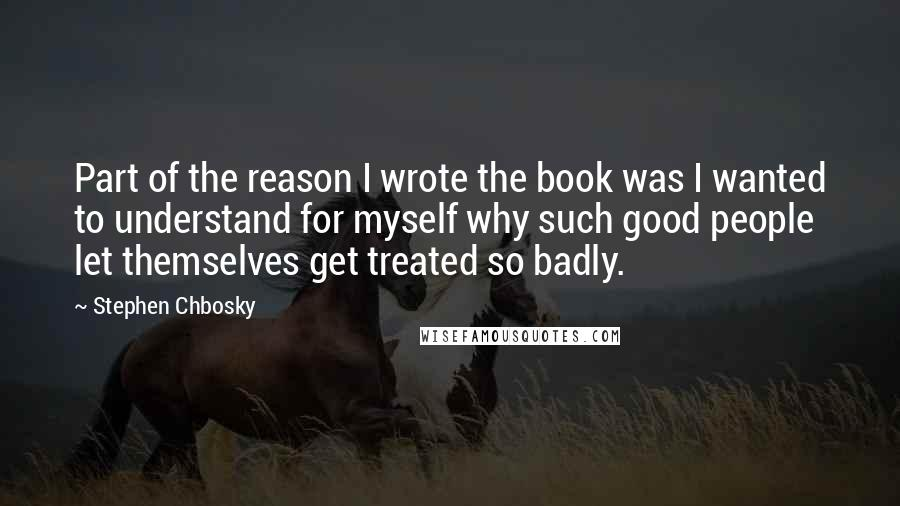 Stephen Chbosky quotes: Part of the reason I wrote the book was I wanted to understand for myself why such good people let themselves get treated so badly.