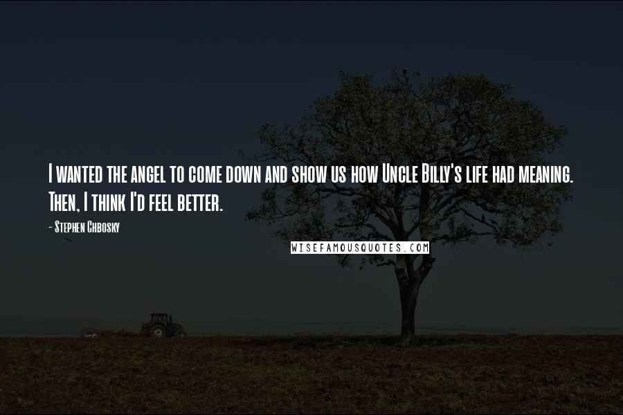 Stephen Chbosky quotes: I wanted the angel to come down and show us how Uncle Billy's life had meaning. Then, I think I'd feel better.