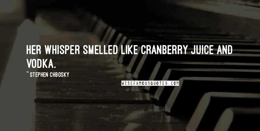 Stephen Chbosky quotes: Her whisper smelled like cranberry juice and vodka.