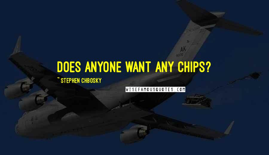 Stephen Chbosky quotes: Does anyone want any chips?
