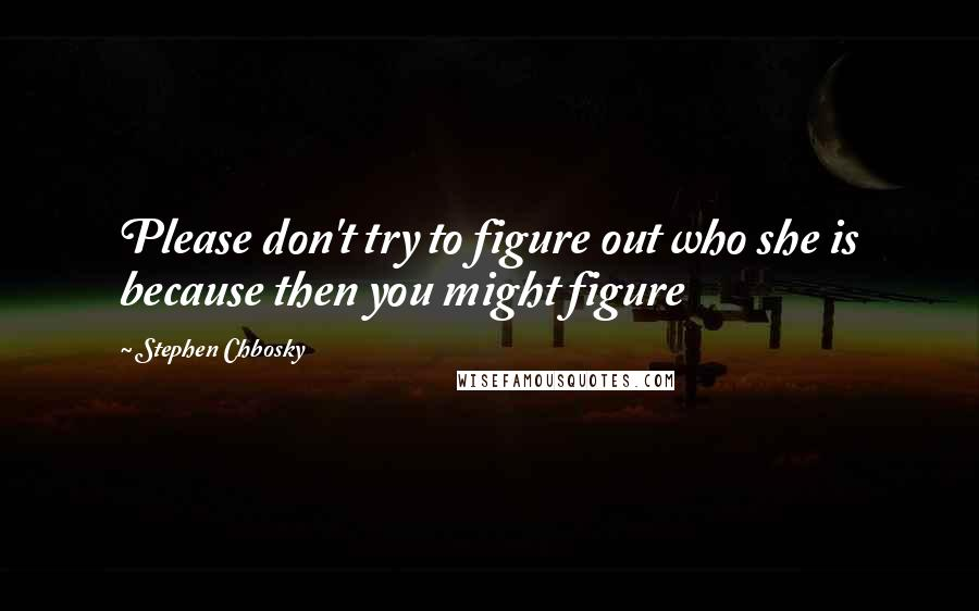 Stephen Chbosky quotes: Please don't try to figure out who she is because then you might figure