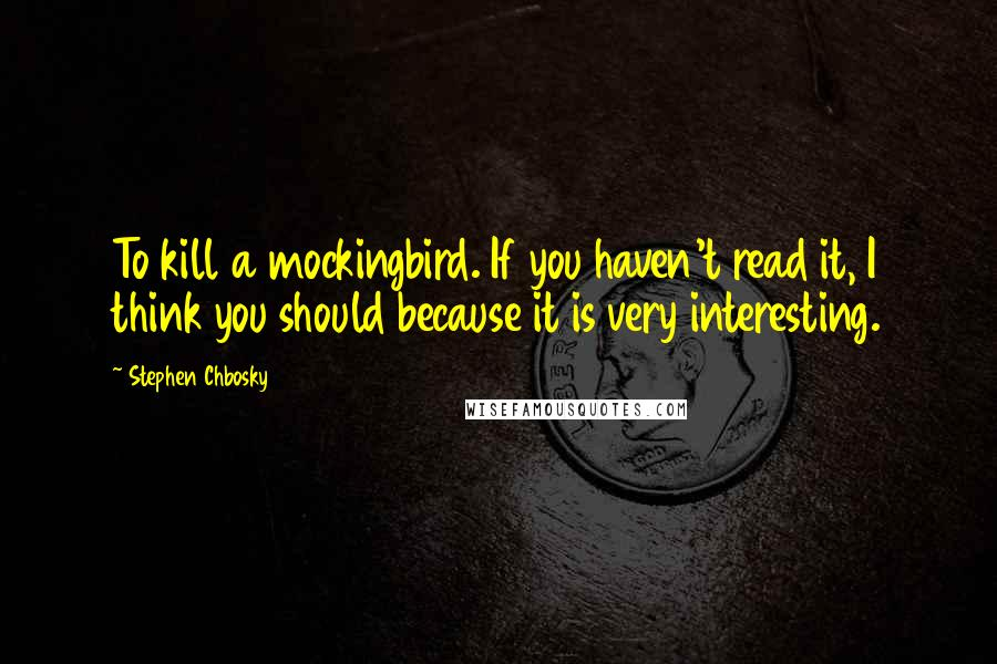 Stephen Chbosky quotes: To kill a mockingbird. If you haven't read it, I think you should because it is very interesting.