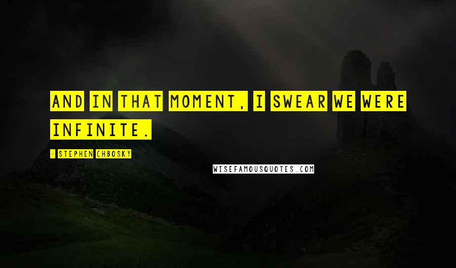Stephen Chbosky quotes: And in that moment, I swear we were infinite.