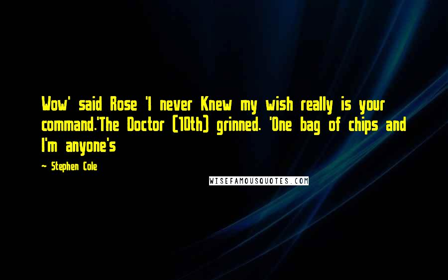Stephen Cole quotes: Wow' said Rose 'I never Knew my wish really is your command.'The Doctor (10th) grinned. 'One bag of chips and I'm anyone's