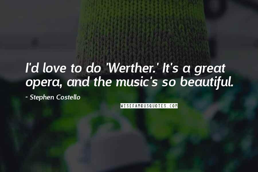 Stephen Costello quotes: I'd love to do 'Werther.' It's a great opera, and the music's so beautiful.