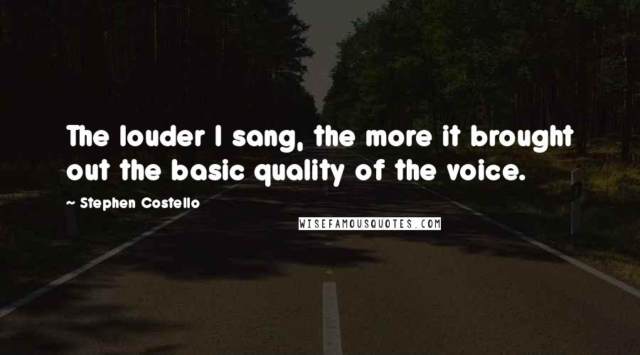 Stephen Costello quotes: The louder I sang, the more it brought out the basic quality of the voice.