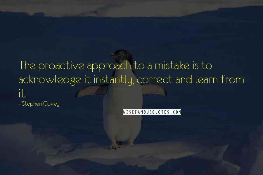 Stephen Covey quotes: The proactive approach to a mistake is to acknowledge it instantly, correct and learn from it.