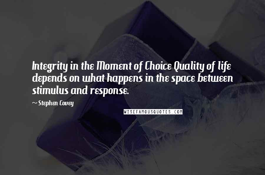 Stephen Covey quotes: Integrity in the Moment of Choice Quality of life depends on what happens in the space between stimulus and response.