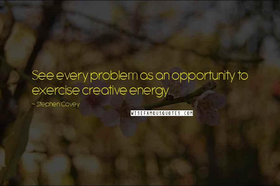 Stephen Covey quotes: See every problem as an opportunity to exercise creative energy.